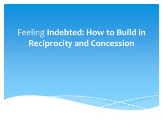 Feeling  Indebted: How to Build in Reciprocity and Concession