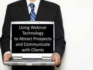 Using Webinar Technology  to Attract Prospects  and Communicate with Clients