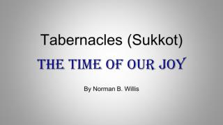 Tabernacles (Sukkot) The Time of Our Joy By Norman B. Willis