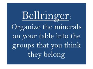 Bellringer : Organize the minerals on your table into the groups that you think they belong