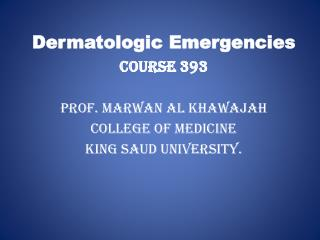 Dermatologic Emergencies Course 393 Prof.  Marwan  Al  Khawajah College of Medicine