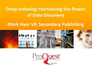 Deep Indexing: Harnessing the Power of Data Discovery Mark Hyer VP, Secondary Publishing
