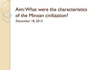 Aim: What were the characteristics of the Minoan civilization?