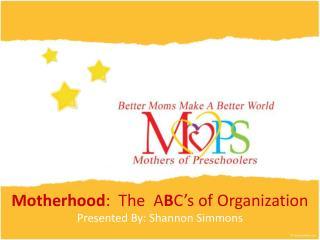 Motherhood :  The  A B C's of Organization