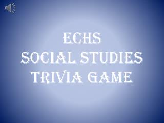 ECHS  Social Studies Trivia Game