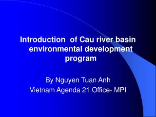 Introduction  of Cau river basin environmental development program By Nguyen Tuan Anh Vietnam Agenda 21 Office- MPI