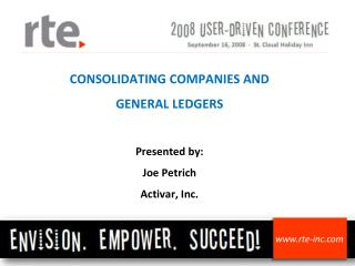 CONSOLIDATING COMPANIES AND GENERAL LEDGERS Presented by: Joe Petrich Activar, Inc.