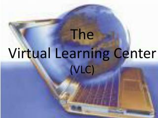 The  Virtual Learning Center (VLC)