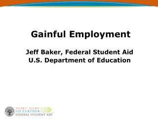 Gainful Employment Jeff Baker, Federal Student Aid U.S. Department of Education
