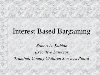 Interest Based Bargaining Robert A. Kubiak Executive Director Trumbull County Children Services Board