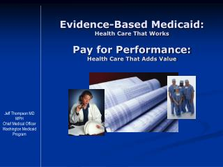 Evidence-Based Medicaid:  Health Care That Works Pay for Performance:  Health Care That Adds Value