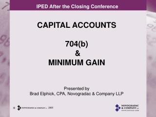 CAPITAL ACCOUNTS 704(b)  & MINIMUM GAIN Presented by Brad Elphick, CPA, Novogradac & Company LLP