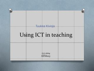 Using ICT in  teaching 13 .3.2014 XENI003