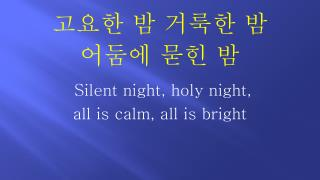 고요한 밤 거룩한 밤  어둠에 묻힌 밤  Silent night, holy night,  all is calm, all is bright