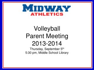 Volleyball Parent  Meeting 2013-2014 Thursday, September 5 th 5:30 pm, Middle School Library