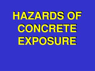 HAZARDS OF CONCRETE EXPOSURE