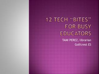 "12 TECH ""BITES"" for busy educators"