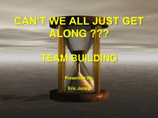 CAN'T WE ALL JUST GET ALONG ??? TEAM BUILDING Presented by : Eric Jones