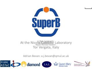 At the Nicola Cabibbo Laboratory Tor  Vergata , Italy Adrian Bevan: a.j.bevan@qmul.ac.uk
