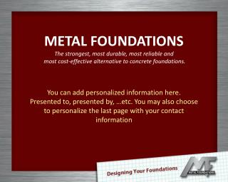 METAL FOUNDATIONS  The strongest, most durable, most reliable and