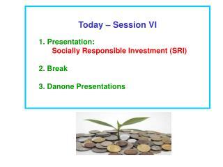 Today – Session VI Presentation: Socially Responsible Investment (SRI) 2. Break