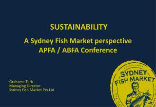 SUSTAINABILITY A Sydney Fish Market perspective APFA / ABFA Conference