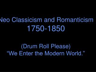 "Neo Classicism and Romanticism 1750-1850 (Drum Roll Please) ""We Enter the Modern World."""