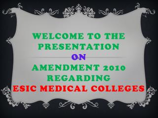 Welcome to the presentation  on Amendment 2010  regarding  ESIC Medical Colleges