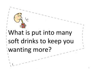 What is put into many soft drinks to keep you wanting more?