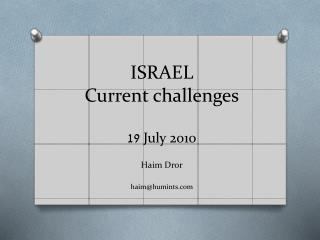 ISRAEL  Current challenges 19  July 2010 Haim  Dror haim@humints.com