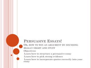 Persuasive Essays!   Or, how to win an argument by sounding really smart and stuff