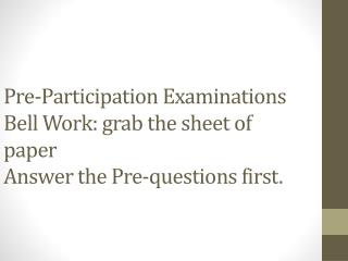 Pre-Participation Examinations Bell Work: grab the sheet of paper Answer the Pre-questions first.