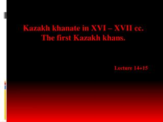 Kazakh  khanate in  XVI  –  XVII сс . The  first Kazakh khans .