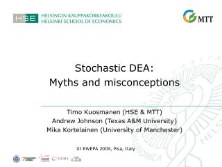 Stochastic DEA:  Myths and misconceptions Timo Kuosmanen (HSE & MTT) Andrew Johnson (Texas A&M University) Mika Kortelai