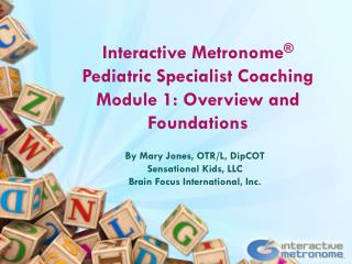 Interactive  Metronome ® Pediatric Specialist Coaching Module  1: Overview and Foundations