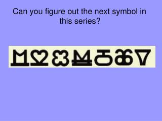 Can you figure out the next symbol in  this series?