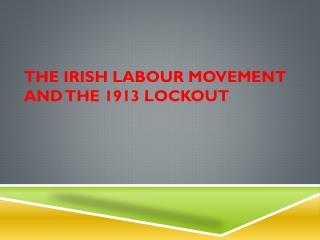 THE IRISH LABOUR MOVEMENT AND THE 1913 LOCKOUT