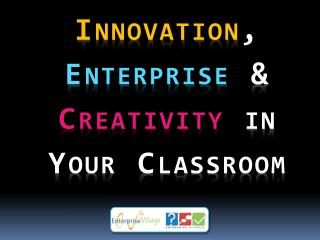 Innovation ,  Enterprise  &  Creativity  in Your Classroom
