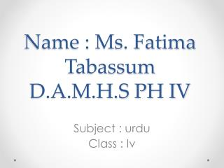 Name : Ms. Fatima  T abassum  D.A.M.H.S PH IV