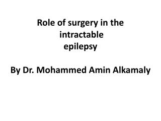 Role of surgery in the  intractable  epilepsy By  Dr. Mohammed  Amin Alkamaly