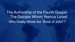 The Authorship of the Fourth Gospel: The Disciple Whom  Yeshua  Loved