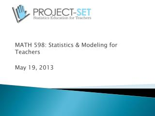 MATH 598: Statistics & Modeling for Teachers May 19, 2013
