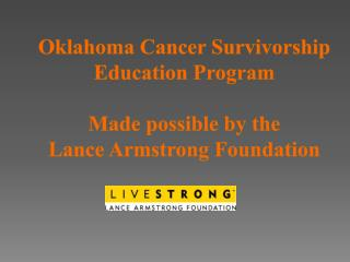 Oklahoma Cancer Survivorship Education Program  Made possible by the  Lance Armstrong Foundation