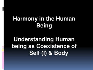 Harmony in the Human Being Understanding Human being as Coexistence of  	Self (I) & Body