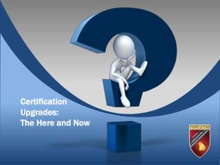 Certification Upgrades:  The Here and Now