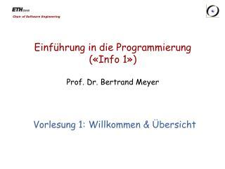 Einführung in die  Programmierung («Info 1») Prof. Dr. Bertrand Meyer
