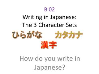 B 02 Writing in Japanese: The 3 Character Sets
