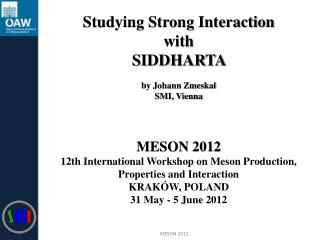 Studying Strong Interaction with SIDDHARTA  by Johann Zmeskal SMI, Vienna MESON 2012