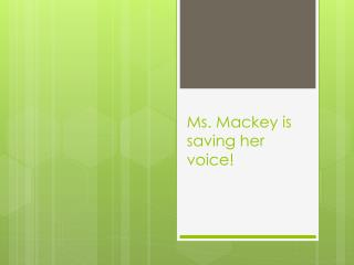 Ms. Mackey is saving her voice!