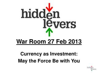 War Room 27 Feb 2013 Currency as Investment: May the Force Be with You